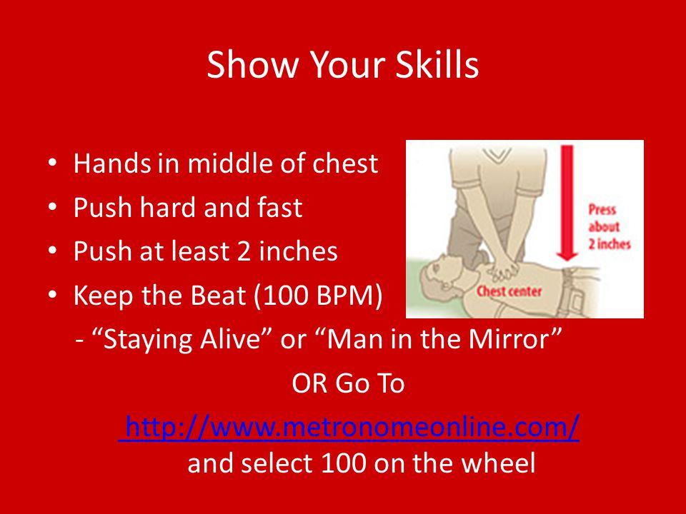 Show Your Skills Hands in middle of chest Push hard and fast Push at least 2 inches Keep the Beat (100 BPM) - Staying Alive or Man in the Mirror OR Go To http://www.metronomeonline.com/ http://www.metronomeonline.com/ and select 100 on the wheel