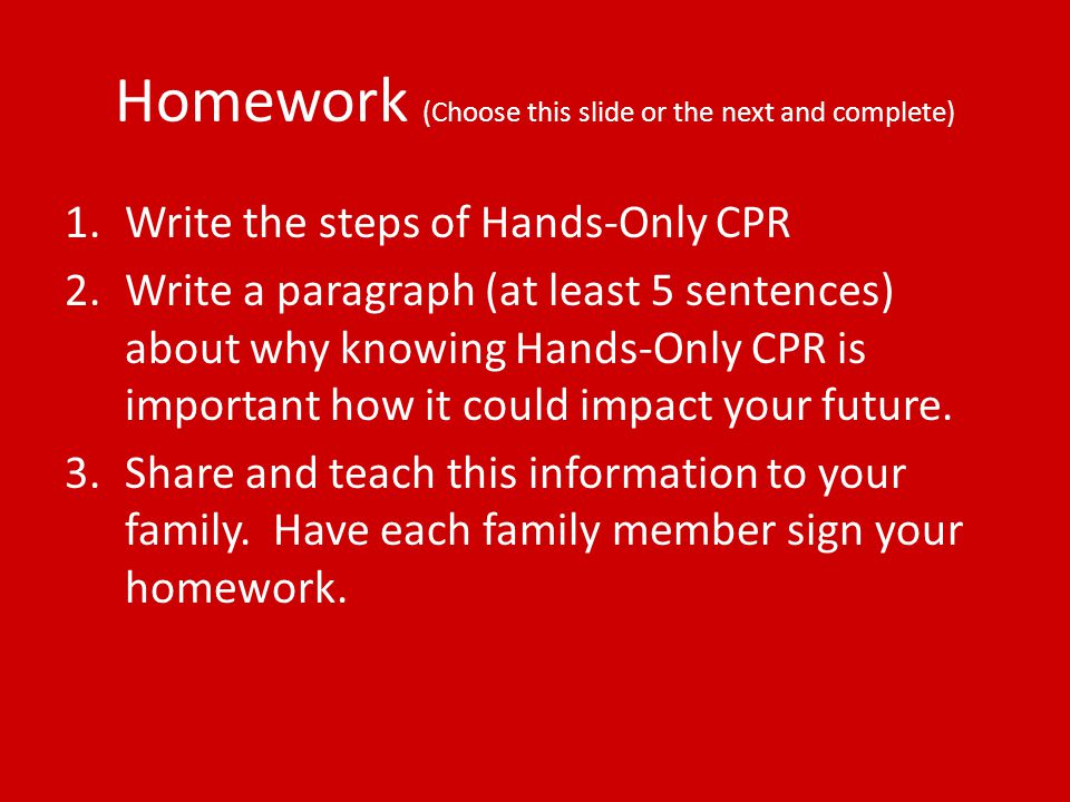 Homework (Choose this slide or the next and complete) 1.Write the steps of Hands-Only CPR 2.Write a paragraph (at least 5 sentences) about why knowing Hands-Only CPR is important how it could impact your future.