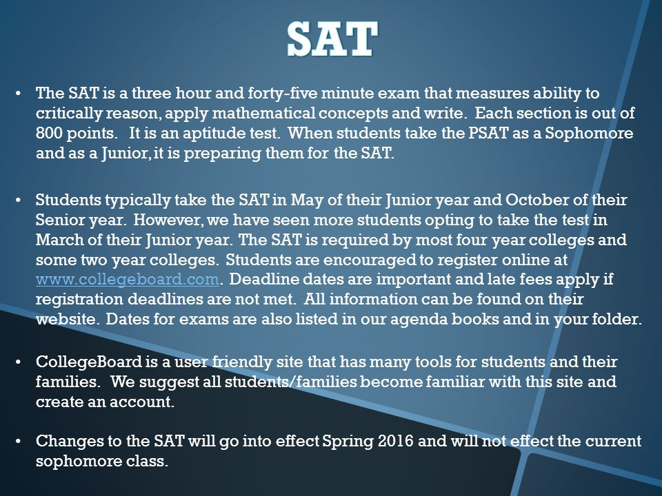 The SAT is a three hour and forty-five minute exam that measures ability to critically reason, apply mathematical concepts and write.