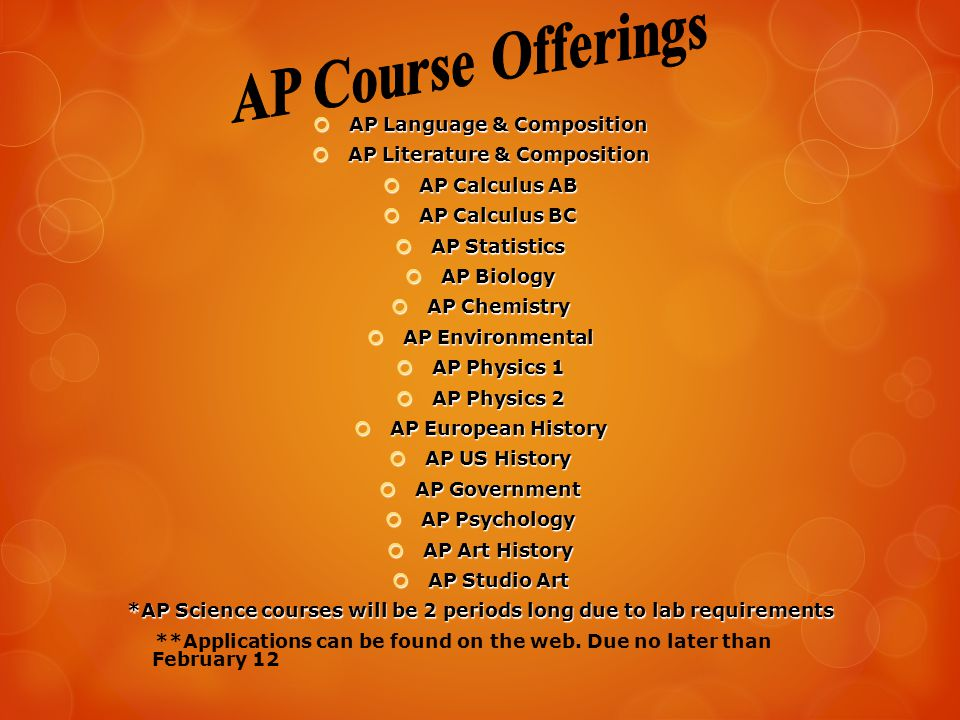  AP Language & Composition  AP Literature & Composition  AP Calculus AB  AP Calculus BC  AP Statistics  AP Biology  AP Chemistry  AP Environmental  AP Physics 1  AP Physics 2  AP European History  AP US History  AP Government  AP Psychology  AP Art History  AP Studio Art *AP Science courses will be 2 periods long due to lab requirements **Applications can be found on the web.
