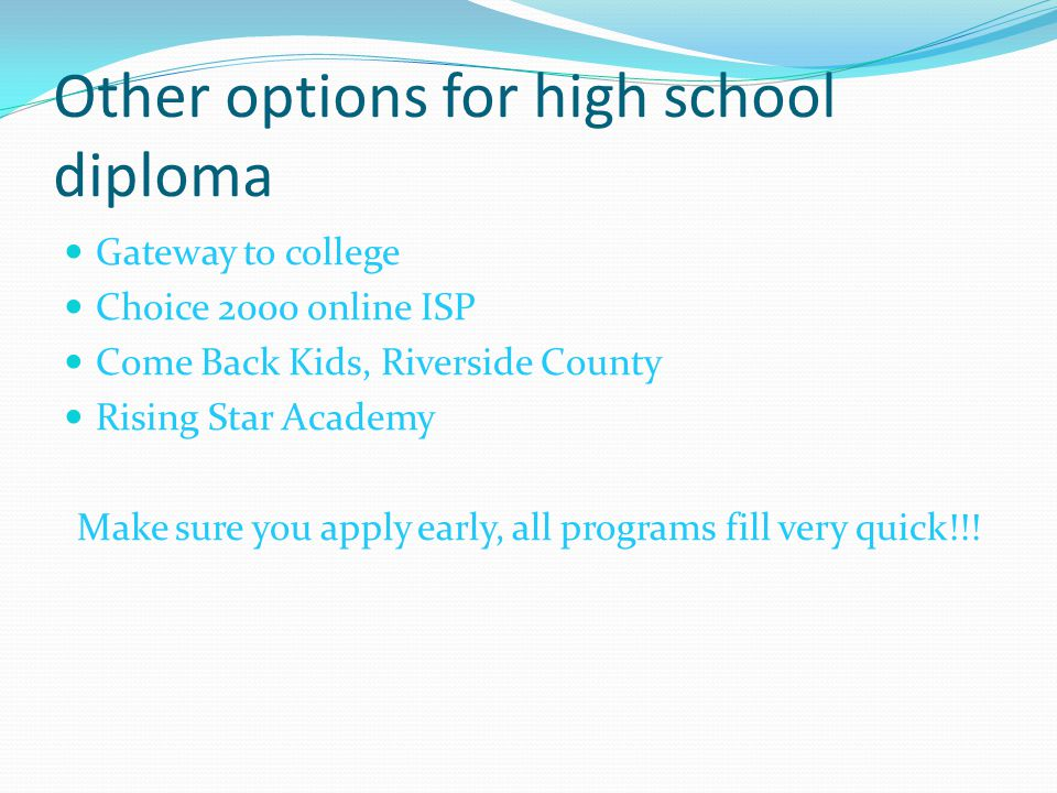 Other options for high school diploma Gateway to college Choice 2000 online ISP Come Back Kids, Riverside County Rising Star Academy Make sure you app