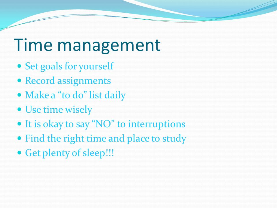"Time management Set goals for yourself Record assignments Make a ""to do"" list daily Use time wisely It is okay to say ""NO"" to interruptions Find the r"