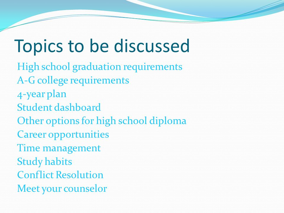 Topics to be discussed High school graduation requirements A-G college requirements 4-year plan Student dashboard Other options for high school diplom
