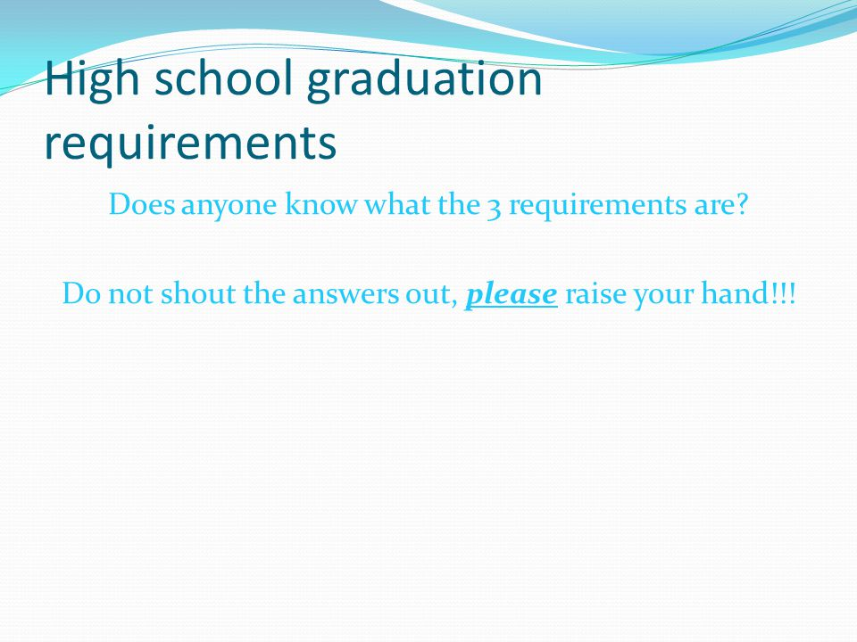 High school graduation requirements Does anyone know what the 3 requirements are? Do not shout the answers out, please raise your hand!!!
