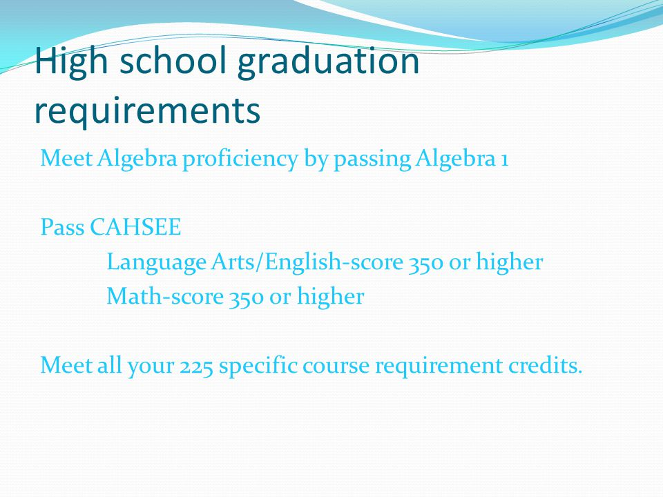 High school graduation requirements Meet Algebra proficiency by passing Algebra 1 Pass CAHSEE Language Arts/English-score 350 or higher Math-score 350