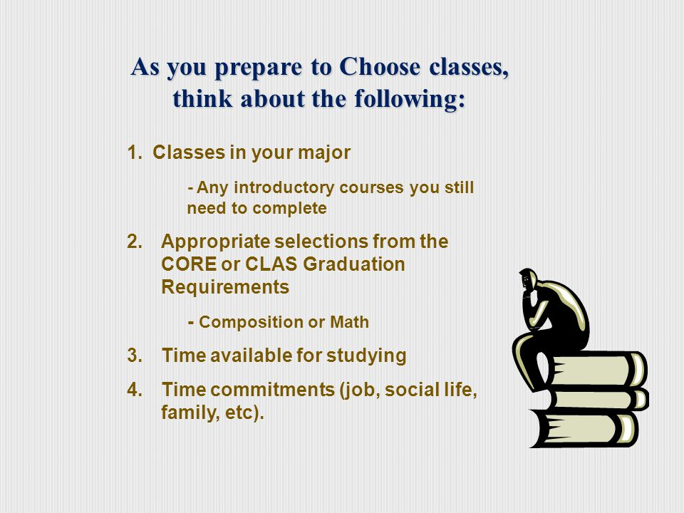 CLAS Graduation Requirements Additional General Education classes/major course is OK Communicative Skills (3 credits, C- or higher grade required) Foreign Language (0-10 credits, C- or higher grade required) Humanities (3 credits) Behavioral Sciences (3 credits) Social Sciences (3 credits) Biological/Physical Sciences or Math (3-4 credits)