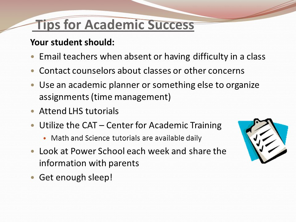 Tips for Academic Success Your student should:  teachers when absent or having difficulty in a class Contact counselors about classes or other concerns Use an academic planner or something else to organize assignments (time management) Attend LHS tutorials Utilize the CAT – Center for Academic Training Math and Science tutorials are available daily Look at Power School each week and share the information with parents Get enough sleep!