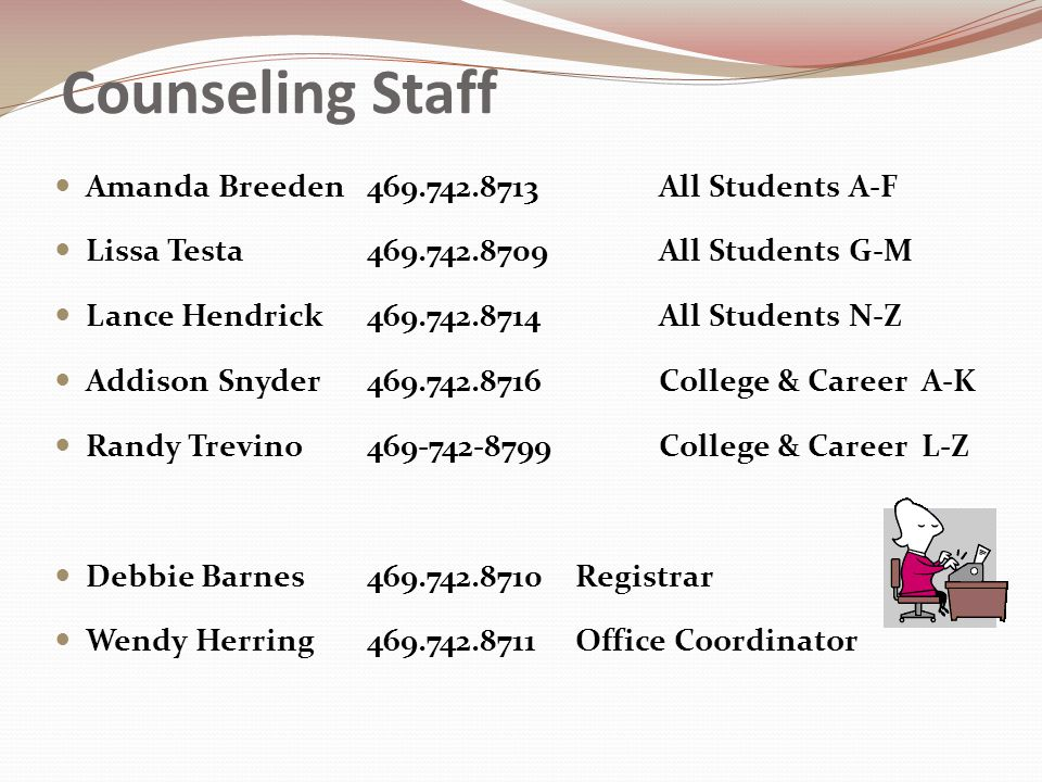 Counseling Staff Amanda Breeden All Students A-F Lissa Testa All Students G-M Lance Hendrick All Students N-Z Addison Snyder College & Career A-K Randy Trevino College & Career L-Z Debbie Barnes Registrar Wendy Herring Office Coordinator