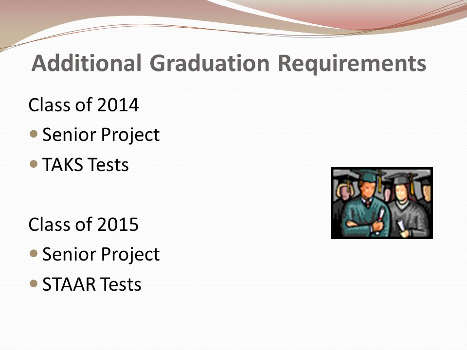 Additional Graduation Requirements Class of 2014 Senior Project TAKS Tests Class of 2015 Senior Project STAAR Tests