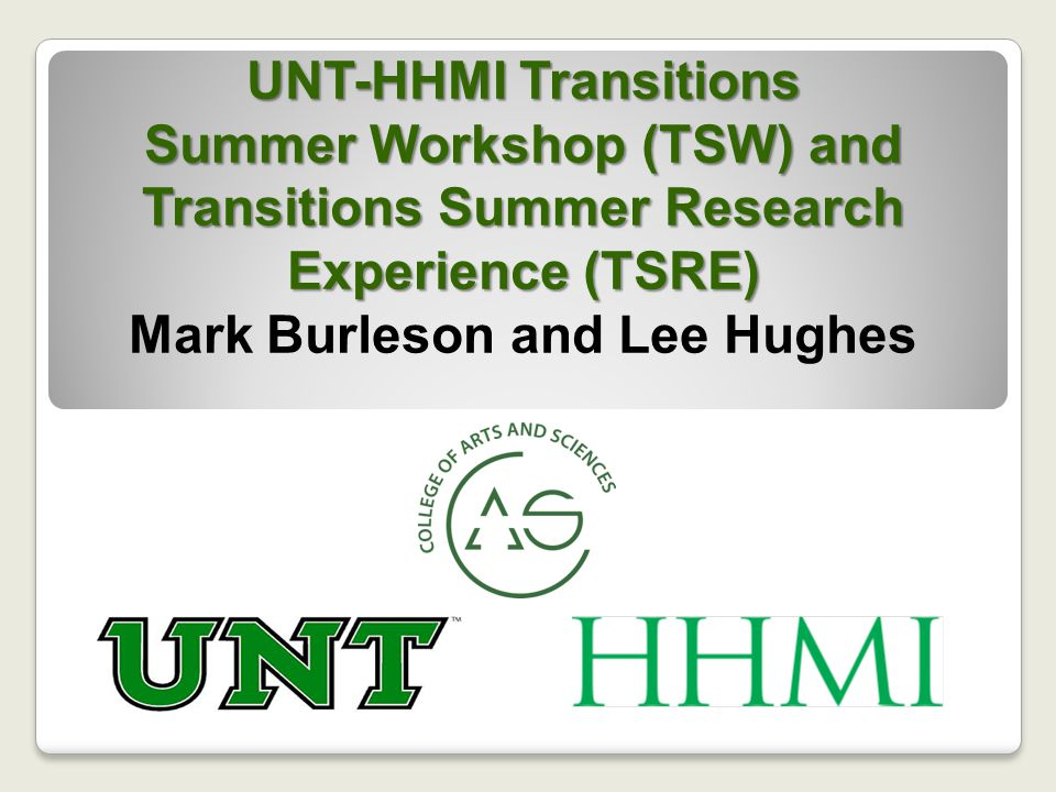 UNT-HHMI Transitions Summer Workshop (TSW) and Transitions Summer Research Experience (TSRE) UNT-HHMI Transitions Summer Workshop (TSW) and Transitions Summer Research Experience (TSRE) Mark Burleson and Lee Hughes