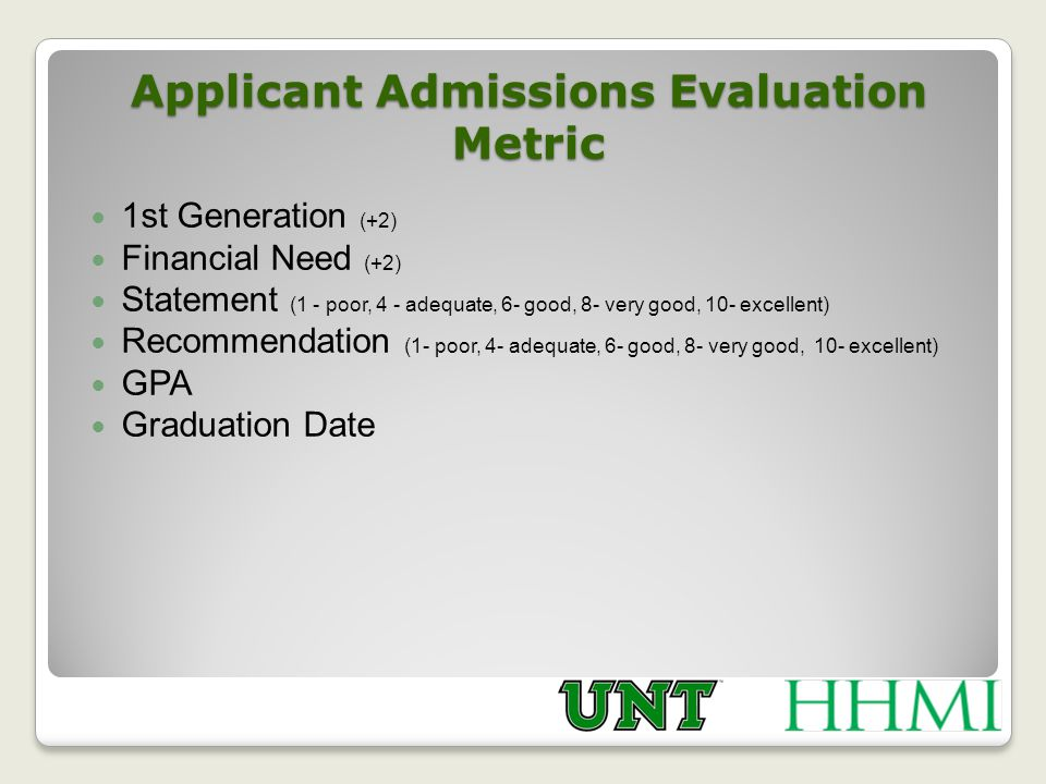 Applicant Admissions Evaluation Metric 1st Generation (+2) Financial Need (+2) Statement (1 - poor, 4 - adequate, 6- good, 8- very good, 10- excellent) Recommendation (1- poor, 4- adequate, 6- good, 8- very good, 10- excellent) GPA Graduation Date