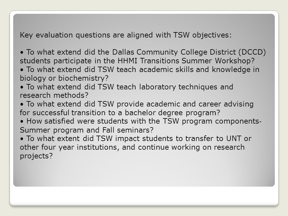 Key evaluation questions are aligned with TSW objectives: To what extend did the Dallas Community College District (DCCD) students participate in the HHMI Transitions Summer Workshop.