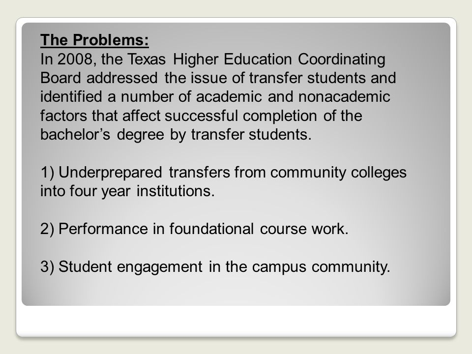 The Problems: In 2008, the Texas Higher Education Coordinating Board addressed the issue of transfer students and identified a number of academic and nonacademic factors that affect successful completion of the bachelor's degree by transfer students.