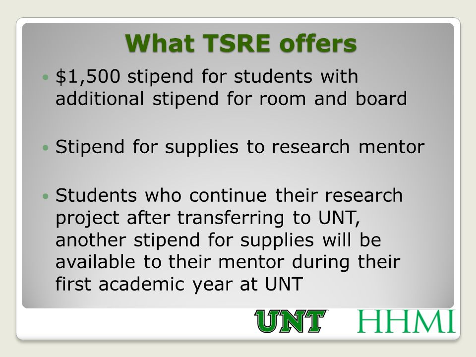 What TSRE offers $1,500 stipend for students with additional stipend for room and board Stipend for supplies to research mentor Students who continue their research project after transferring to UNT, another stipend for supplies will be available to their mentor during their first academic year at UNT