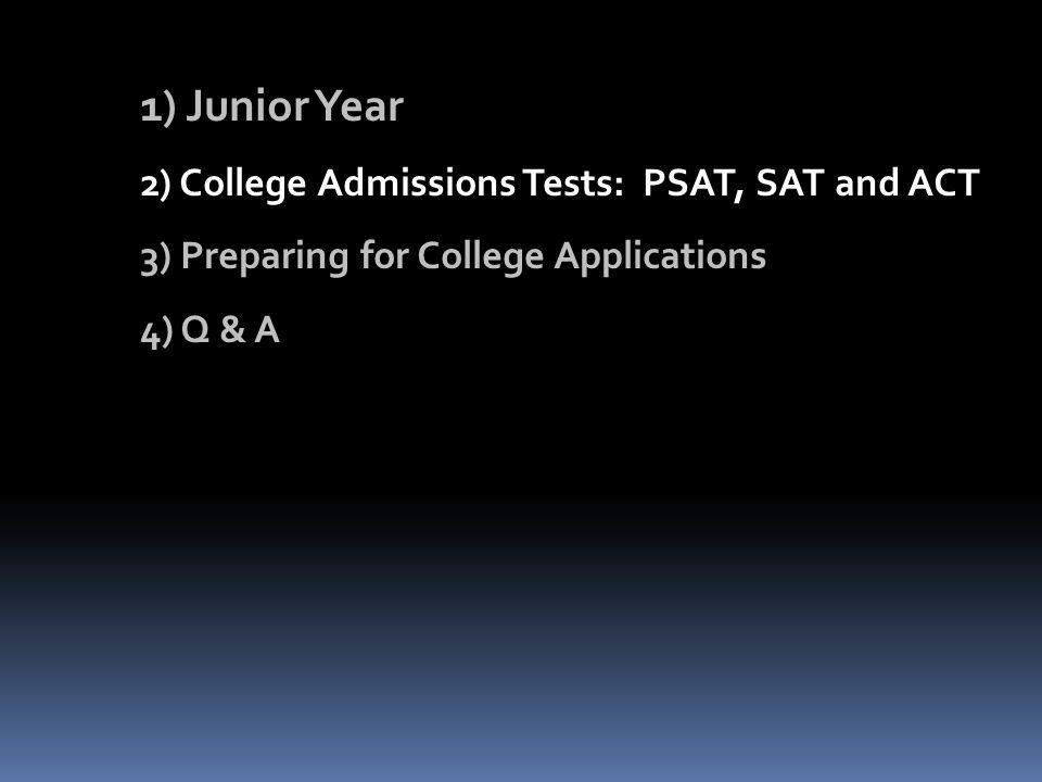 1) Junior Year 2) College Admissions Tests: PSAT, SAT and ACT 3) Preparing for College Applications 4) Q & A