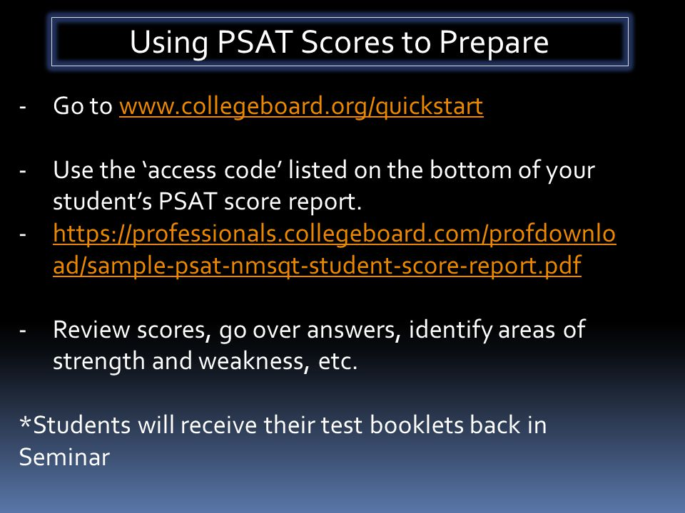 Using PSAT Scores to Prepare -Go to www.collegeboard.org/quickstartwww.collegeboard.org/quickstart -Use the 'access code' listed on the bottom of your student's PSAT score report.