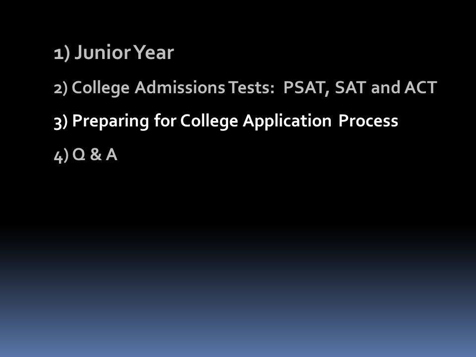 1) Junior Year 2) College Admissions Tests: PSAT, SAT and ACT 3) Preparing for College Application Process 4) Q & A