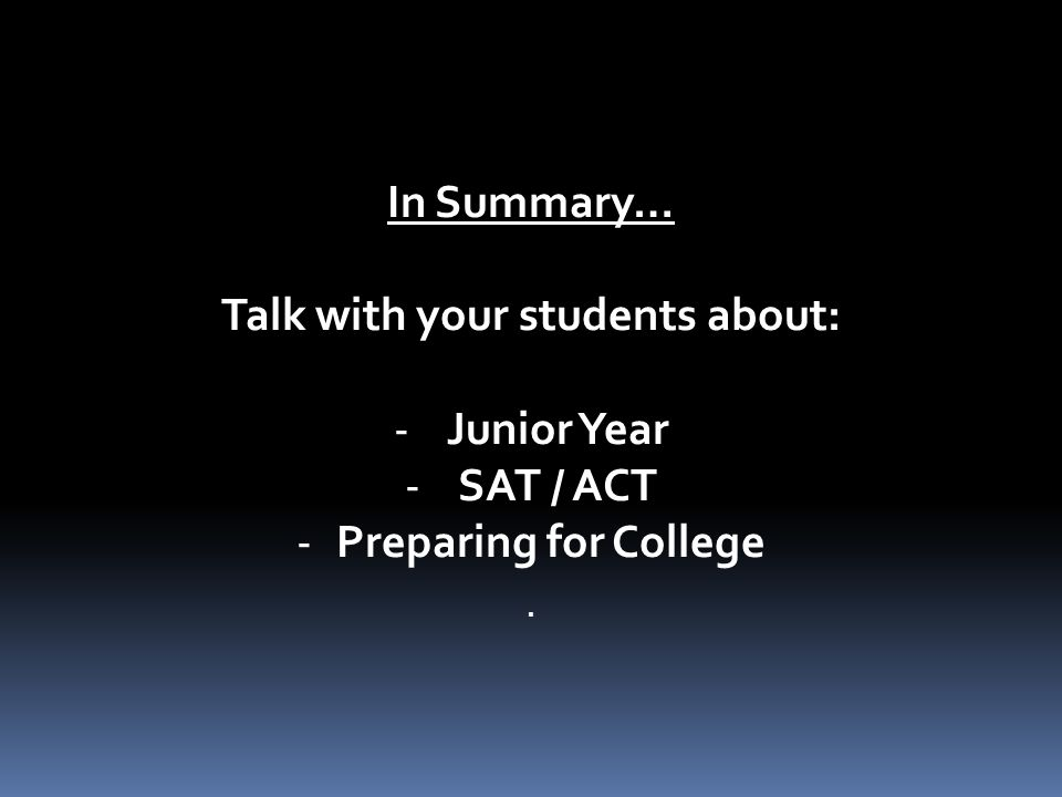 In Summary… Talk with your students about: -Junior Year -SAT / ACT -Preparing for College.
