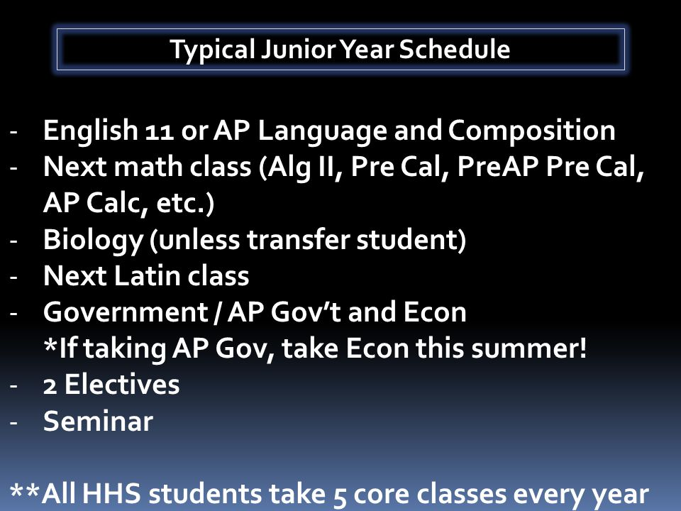 Typical Junior Year Schedule -English 11 or AP Language and Composition -Next math class (Alg II, Pre Cal, PreAP Pre Cal, AP Calc, etc.) -Biology (unless transfer student) -Next Latin class -Government / AP Gov't and Econ *If taking AP Gov, take Econ this summer.