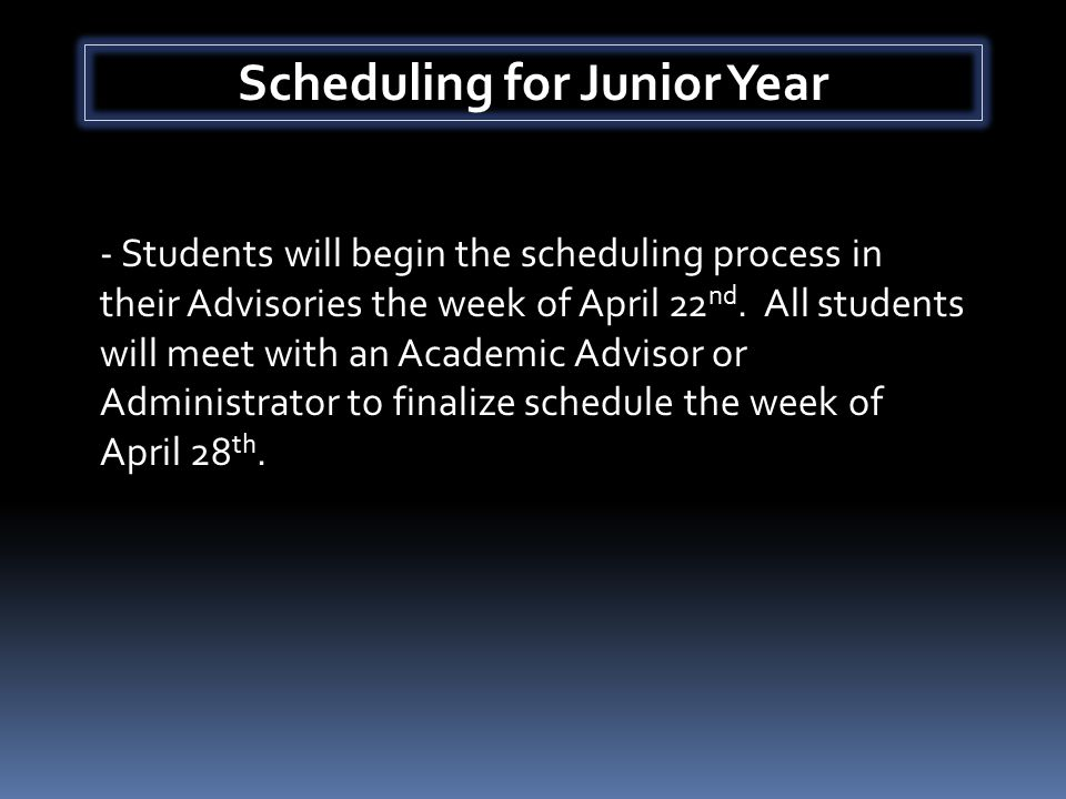 Scheduling for Junior Year - Students will begin the scheduling process in their Advisories the week of April 22 nd.