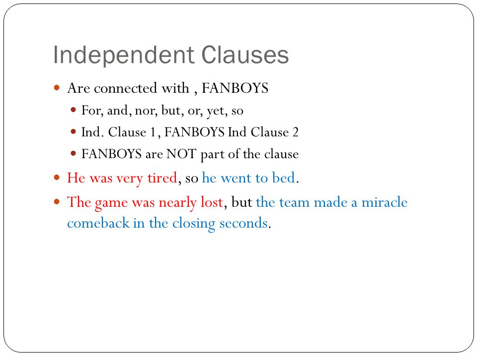 Independent Clauses Are connected with, FANBOYS For, and, nor, but, or, yet, so Ind.