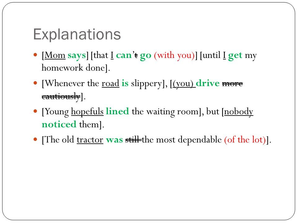 Explanations [Mom says] [that I can't go (with you)] [until I get my homework done].