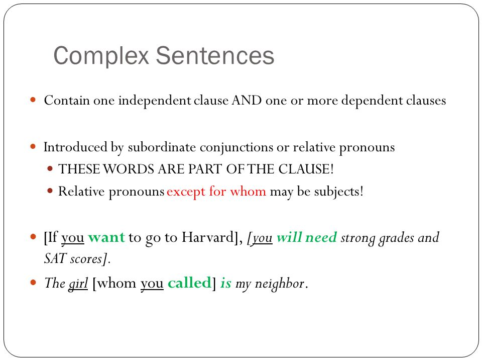 Complex Sentences Contain one independent clause AND one or more dependent clauses Introduced by subordinate conjunctions or relative pronouns THESE WORDS ARE PART OF THE CLAUSE.