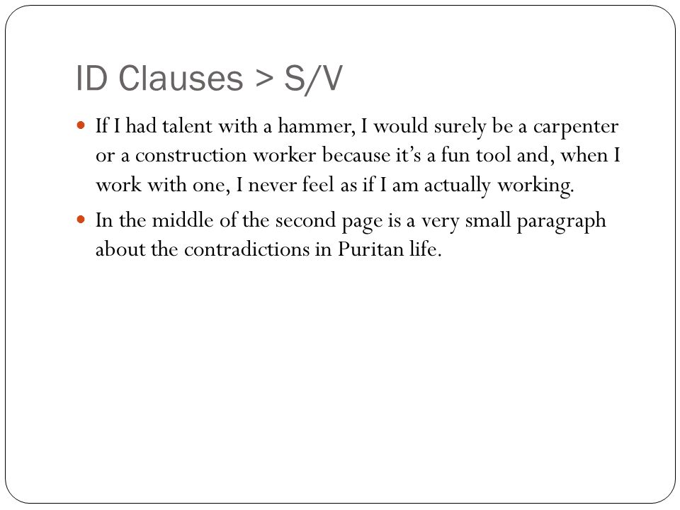 ID Clauses > S/V If I had talent with a hammer, I would surely be a carpenter or a construction worker because it's a fun tool and, when I work with one, I never feel as if I am actually working.