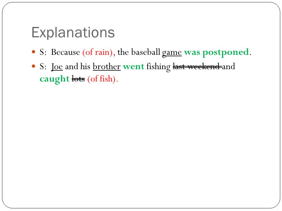 Explanations S: Because (of rain), the baseball game was postponed.
