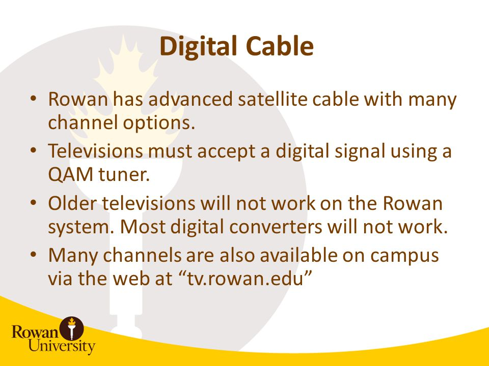 Digital Cable Rowan has advanced satellite cable with many channel options. Televisions must accept a digital signal using a QAM tuner. Older televisi