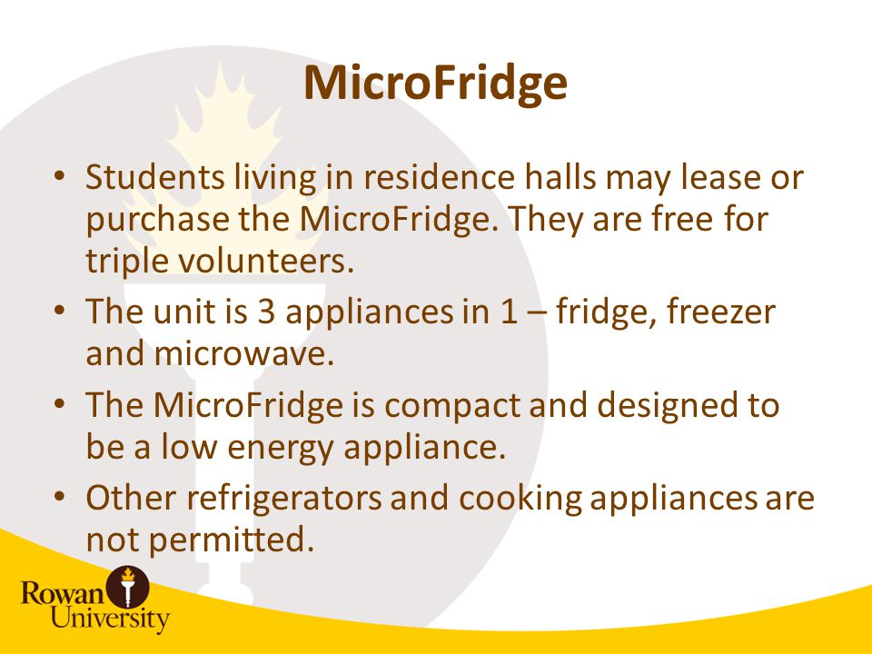 MicroFridge Students living in residence halls may lease or purchase the MicroFridge. They are free for triple volunteers. The unit is 3 appliances in