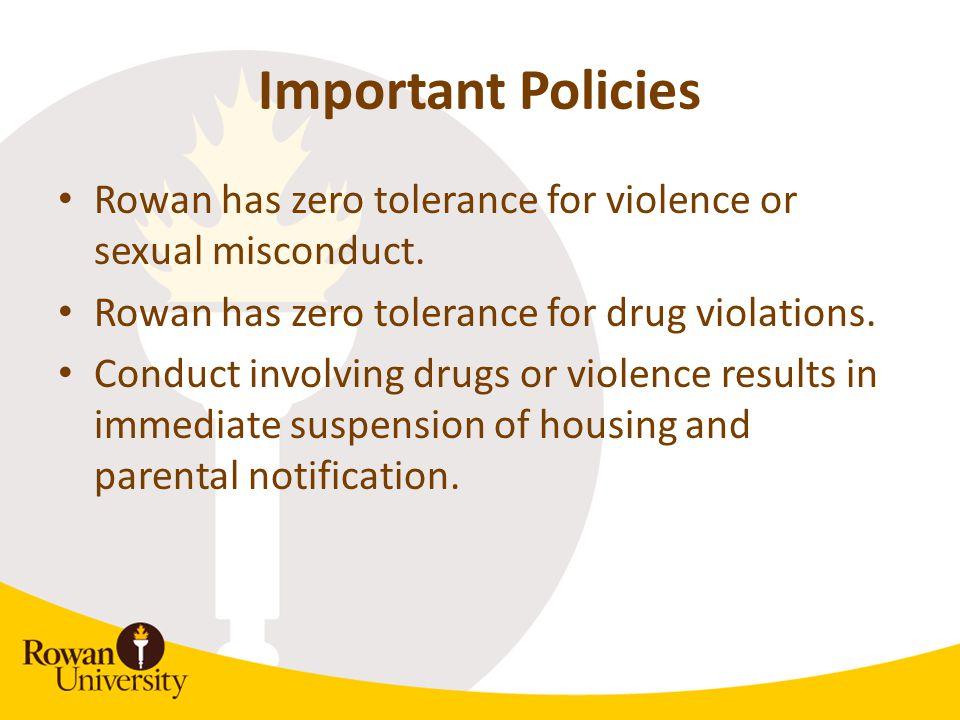 Important Policies Rowan has zero tolerance for violence or sexual misconduct. Rowan has zero tolerance for drug violations. Conduct involving drugs o