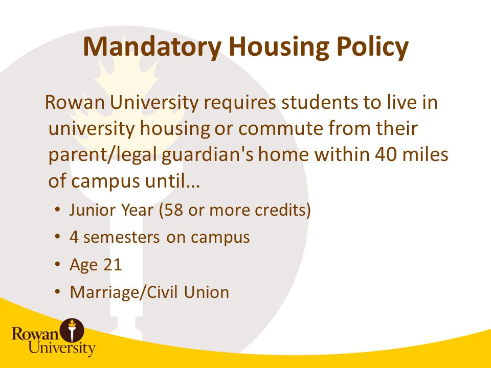 Mandatory Housing Policy Rowan University requires students to live in university housing or commute from their parent/legal guardian's home within 40