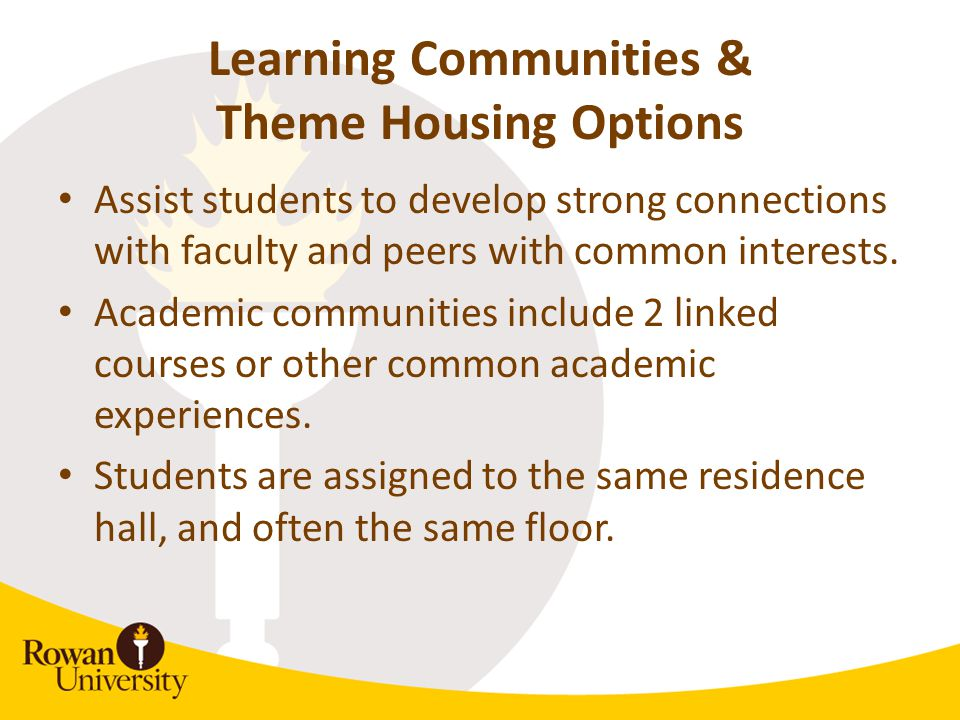 Learning Communities & Theme Housing Options Assist students to develop strong connections with faculty and peers with common interests. Academic comm