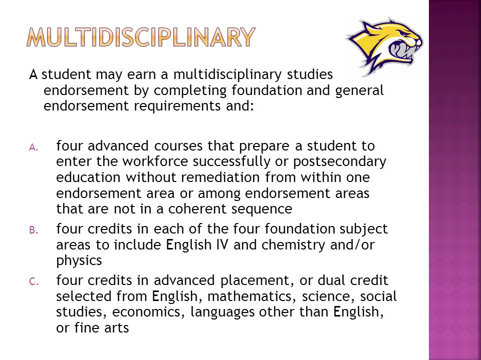 A student may earn a multidisciplinary studies endorsement by completing foundation and general endorsement requirements and: A.