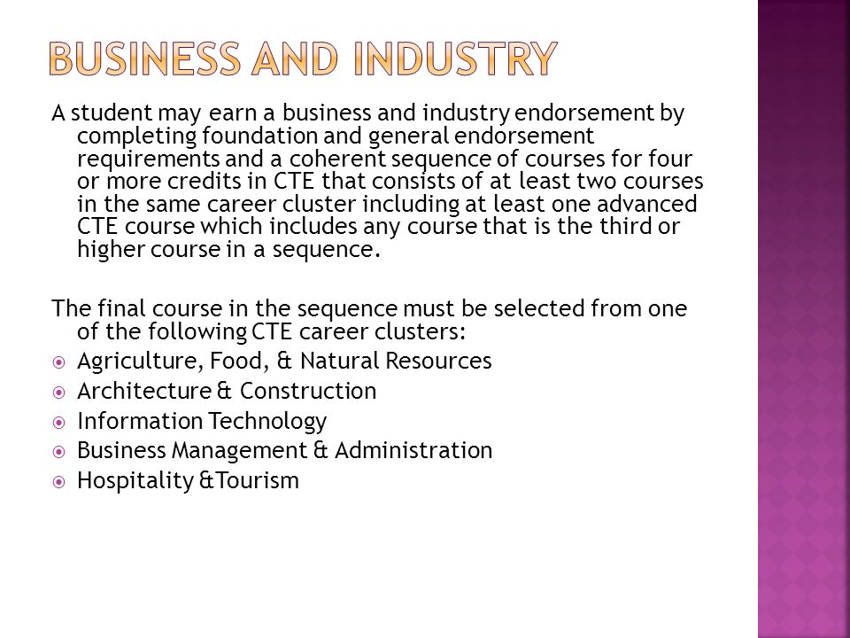 A student may earn a business and industry endorsement by completing foundation and general endorsement requirements and a coherent sequence of courses for four or more credits in CTE that consists of at least two courses in the same career cluster including at least one advanced CTE course which includes any course that is the third or higher course in a sequence.