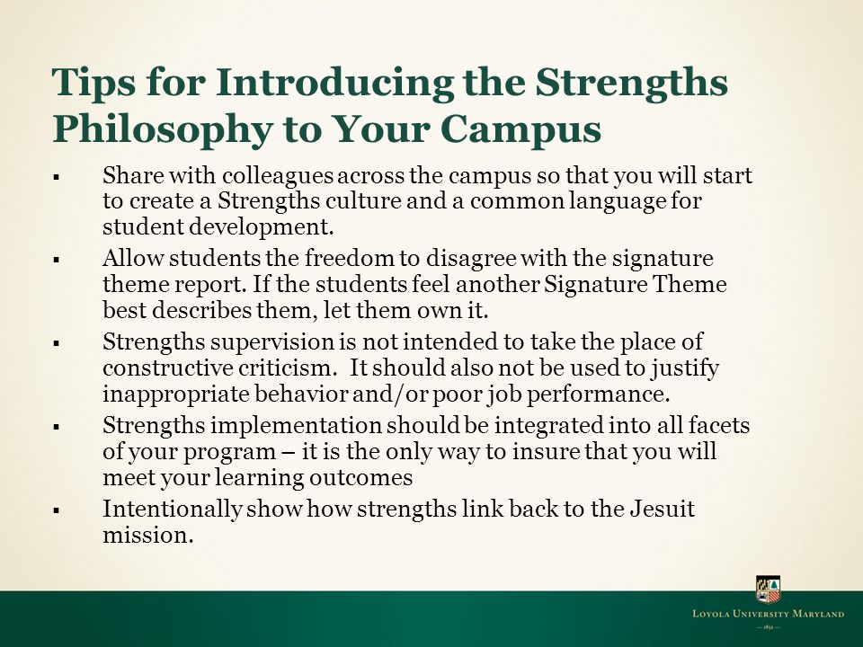 Tips for Introducing the Strengths Philosophy to Your Campus  Share with colleagues across the campus so that you will start to create a Strengths culture and a common language for student development.