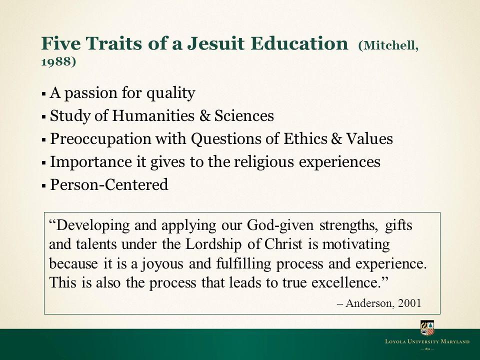 Five Traits of a Jesuit Education (Mitchell, 1988)  A passion for quality  Study of Humanities & Sciences  Preoccupation with Questions of Ethics & Values  Importance it gives to the religious experiences  Person-Centered Developing and applying our God-given strengths, gifts and talents under the Lordship of Christ is motivating because it is a joyous and fulfilling process and experience.