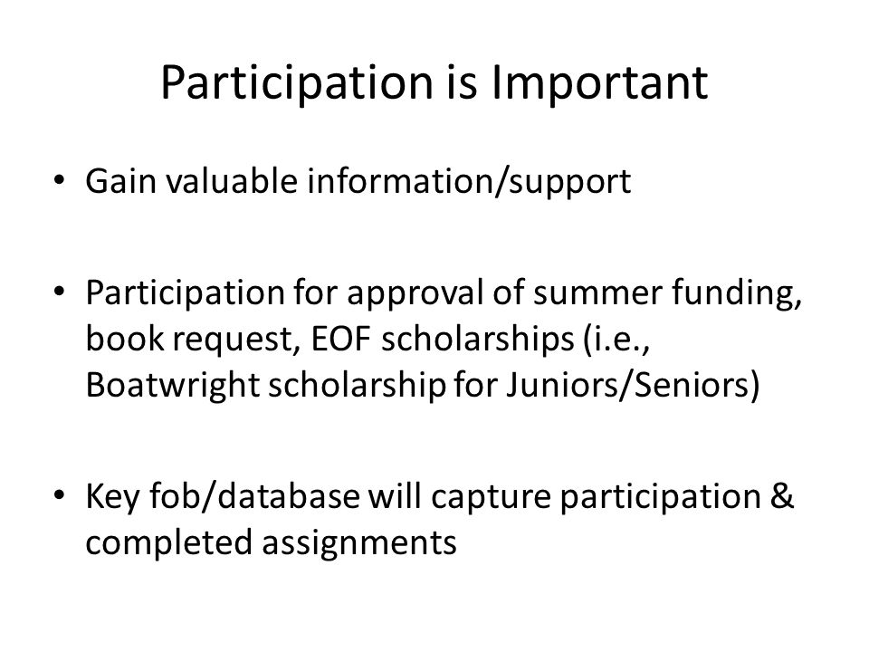 Participation is Important Gain valuable information/support Participation for approval of summer funding, book request, EOF scholarships (i.e., Boatwright scholarship for Juniors/Seniors) Key fob/database will capture participation & completed assignments