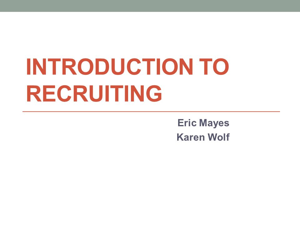 INTRODUCTION TO RECRUITING Eric Mayes Karen Wolf