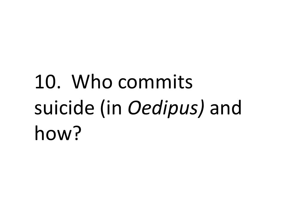 10. Who commits suicide (in Oedipus) and how