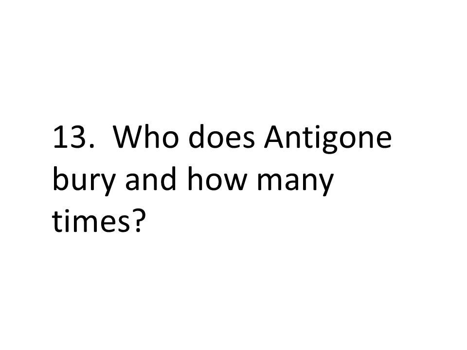 13. Who does Antigone bury and how many times