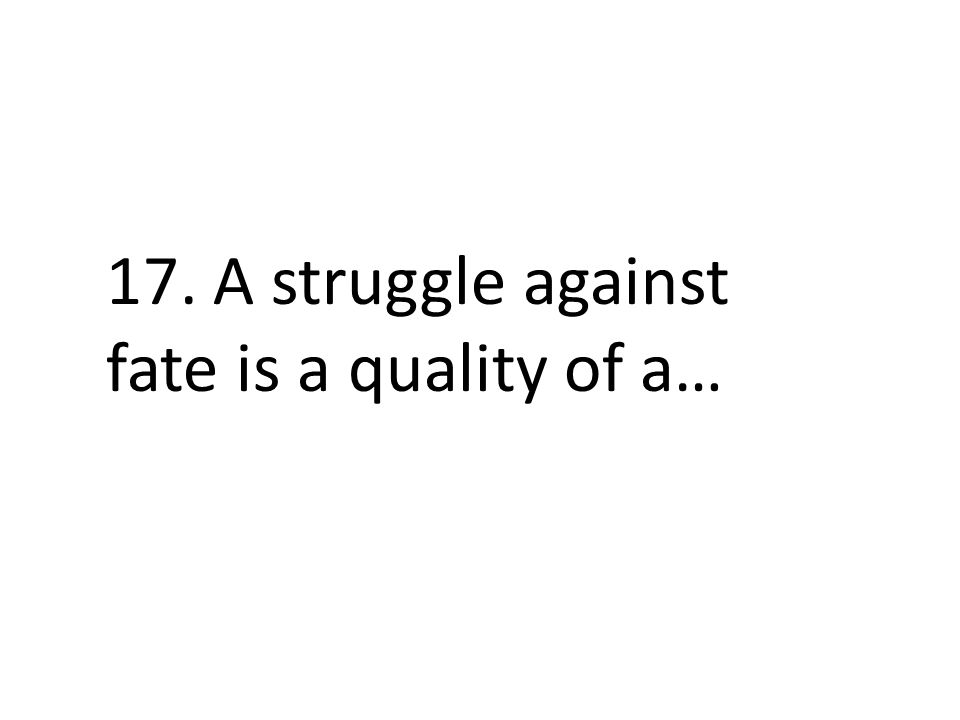 17. A struggle against fate is a quality of a…