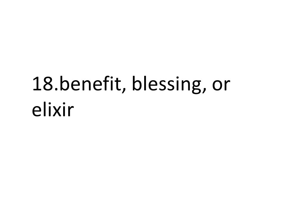 18.benefit, blessing, or elixir