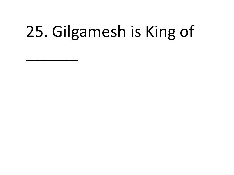 25. Gilgamesh is King of ______