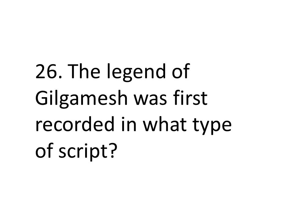 26. The legend of Gilgamesh was first recorded in what type of script