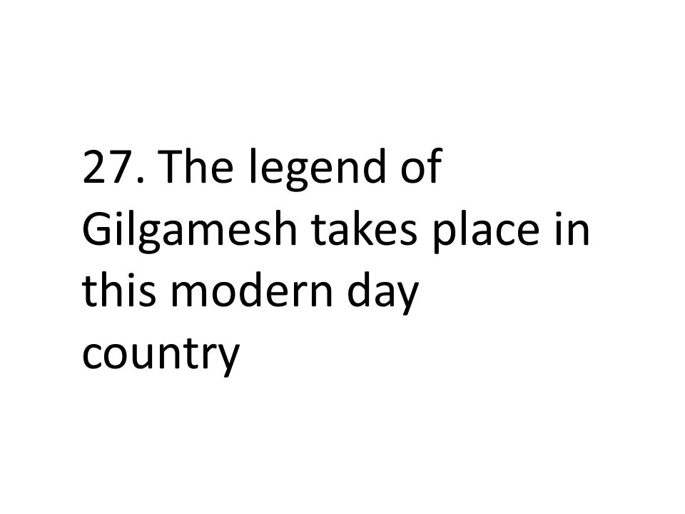 27. The legend of Gilgamesh takes place in this modern day country