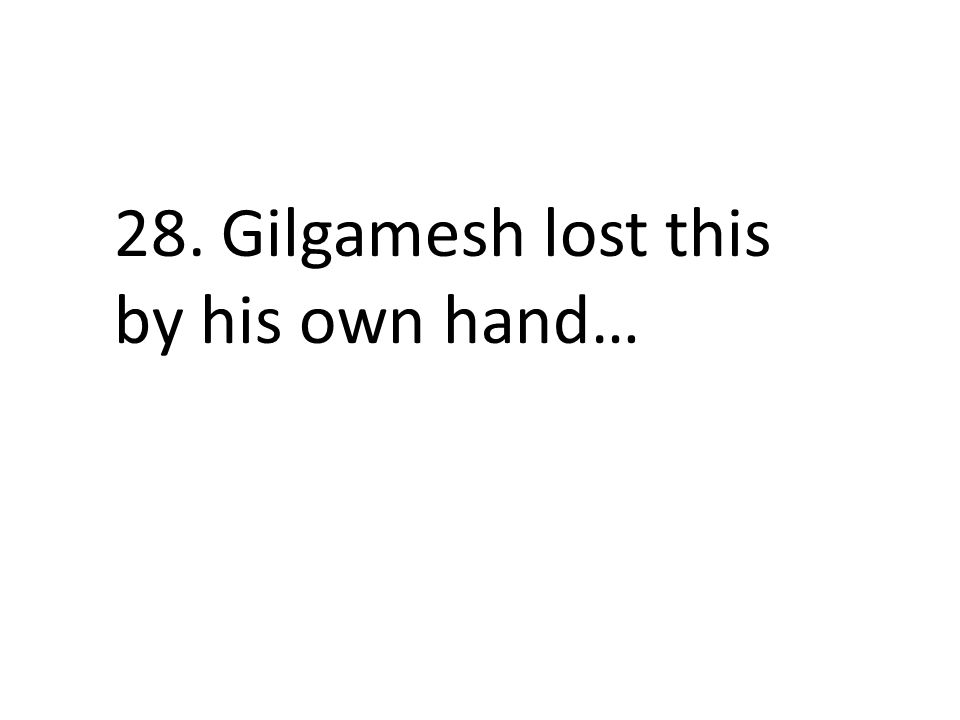 28. Gilgamesh lost this by his own hand…