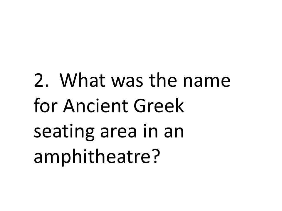 2. What was the name for Ancient Greek seating area in an amphitheatre