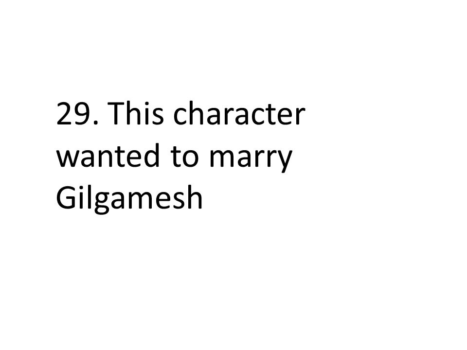 29. This character wanted to marry Gilgamesh